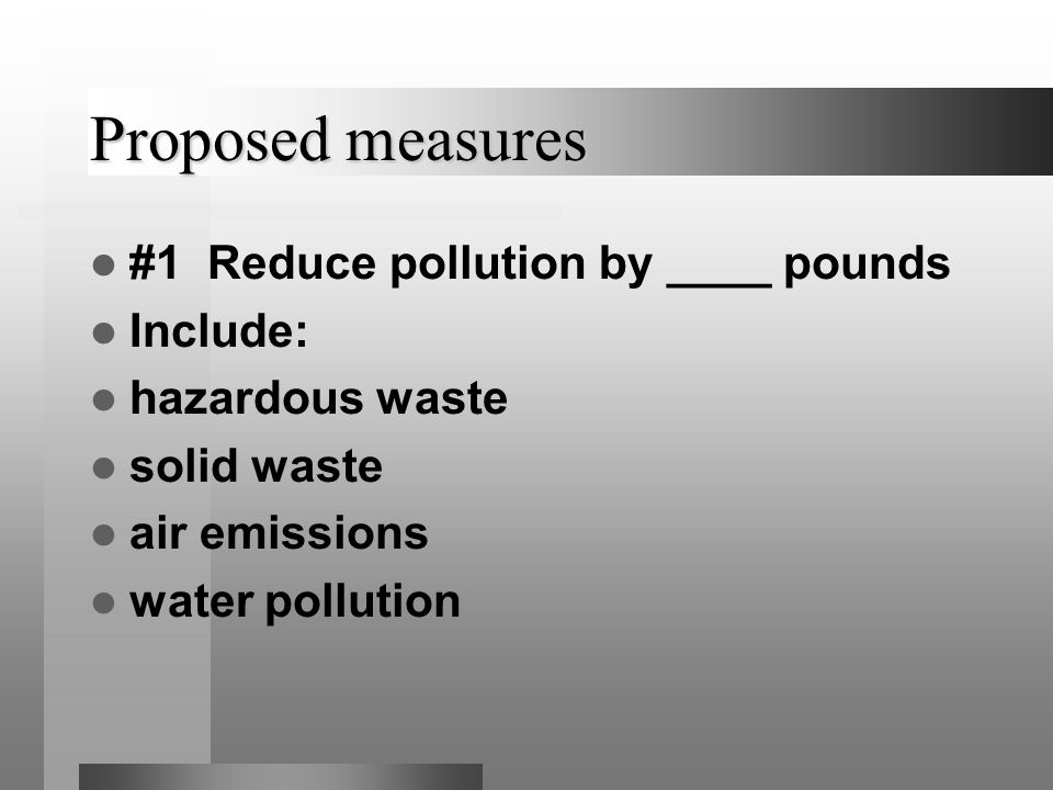 Proposed measures #1 Reduce pollution by ____ pounds Include: hazardous waste solid waste air emissions water pollution