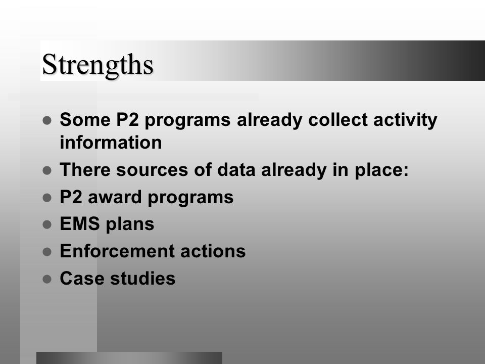 Strengths Some P2 programs already collect activity information There sources of data already in place: P2 award programs EMS plans Enforcement actions Case studies