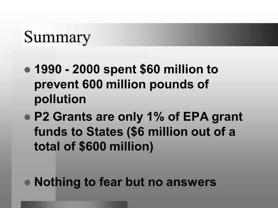 Summary 1990 - 2000 spent $60 million to prevent 600 million pounds of pollution P2 Grants are only 1% of EPA grant funds to States ($6 million out of a total of $600 million) Nothing to fear but no answers