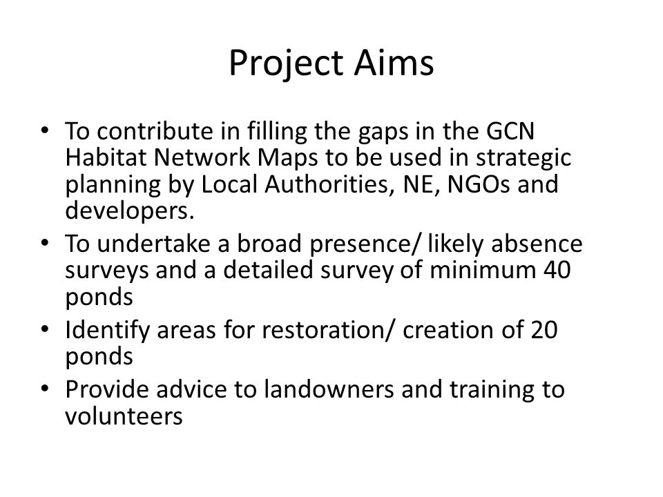 Project Aims To contribute in filling the gaps in the GCN Habitat Network Maps to be used in strategic planning by Local Authorities, NE, NGOs and dev