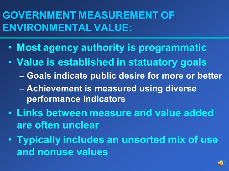 GOVERNMENT MEASUREMENT OF ENVIRONMENTAL VALUE: Most agency authority is programmatic Value is established in statuatory goals –Goals indicate public desire for more or better –Achievement is measured using diverse performance indicators Links between measure and value added are often unclear Typically includes an unsorted mix of use and nonuse values
