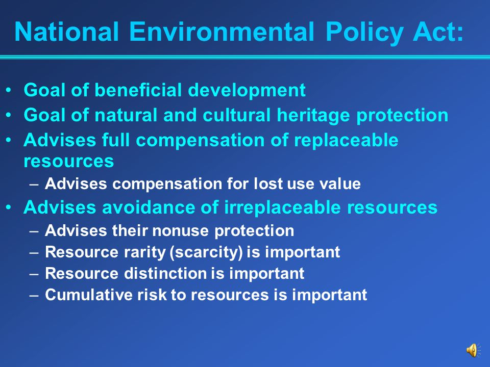 National Environmental Policy Act: Goal of beneficial development Goal of natural and cultural heritage protection Advises full compensation of replaceable resources –Advises compensation for lost use value Advises avoidance of irreplaceable resources –Advises their nonuse protection –Resource rarity (scarcity) is important –Resource distinction is important –Cumulative risk to resources is important