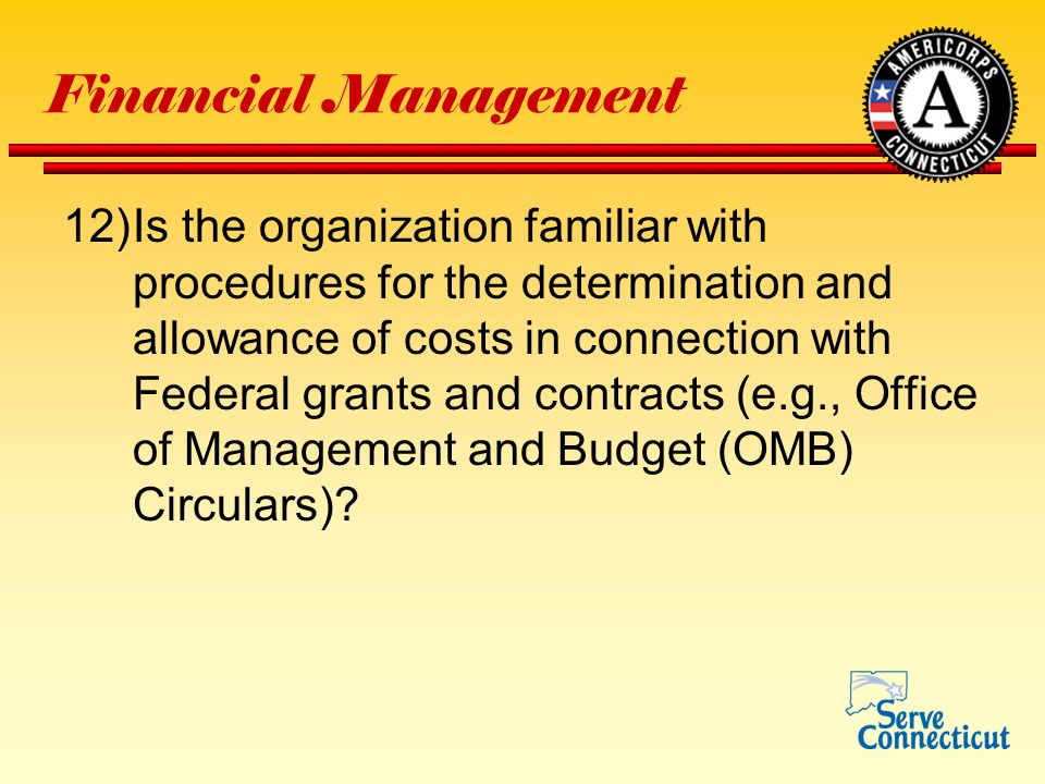 Financial Management 12)Is the organization familiar with procedures for the determination and allowance of costs in connection with Federal grants and contracts (e.g., Office of Management and Budget (OMB) Circulars)