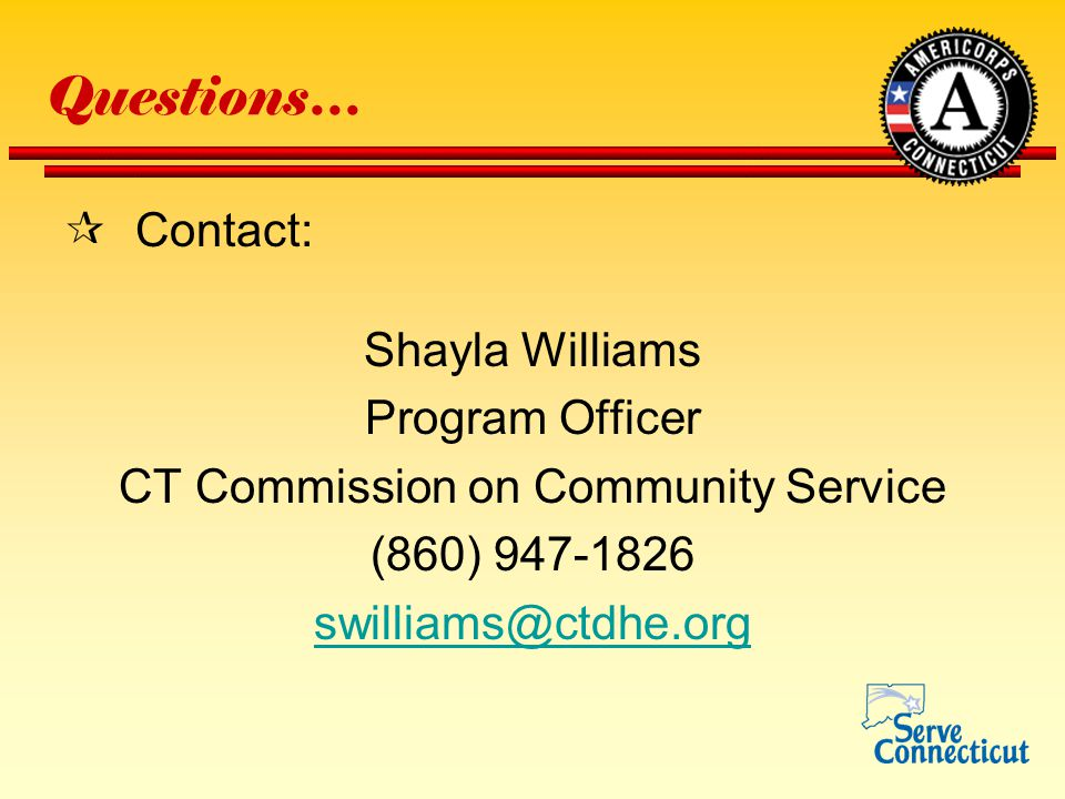 Questions…  Contact: Shayla Williams Program Officer CT Commission on Community Service (860) 947-1826 swilliams@ctdhe.org