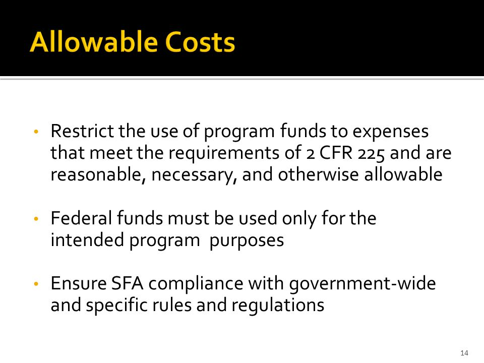 Restrict the use of program funds to expenses that meet the requirements of 2 CFR 225 and are reasonable, necessary, and otherwise allowable Federal funds must be used only for the intended program purposes Ensure SFA compliance with government-wide and specific rules and regulations 14