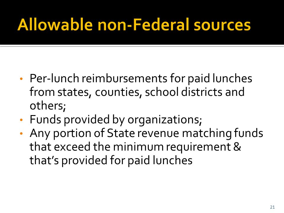 Per-lunch reimbursements for paid lunches from states, counties, school districts and others; Funds provided by organizations; Any portion of State revenue matching funds that exceed the minimum requirement & that's provided for paid lunches 21