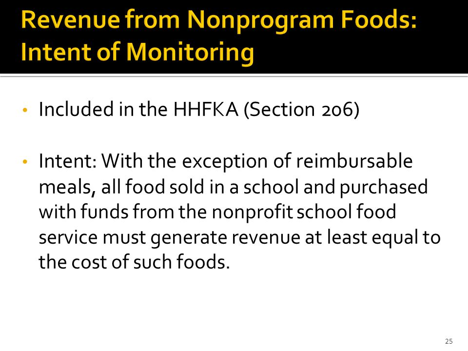 Included in the HHFKA (Section 206) Intent: With the exception of reimbursable meals, a ll food sold in a school and purchased with funds from the nonprofit school food service must generate revenue at least equal to the cost of such foods.