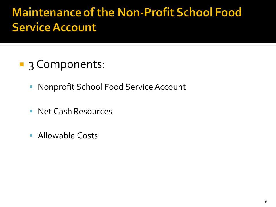  3 Components:  Nonprofit School Food Service Account  Net Cash Resources  Allowable Costs 9