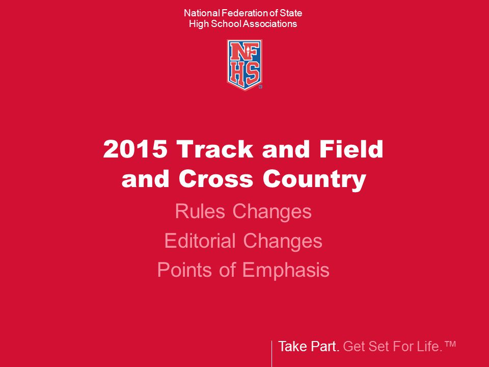 Take Part. Get Set For Life.™ National Federation of State High School Associations 2015 Track and Field and Cross Country Rules Changes Editorial Cha
