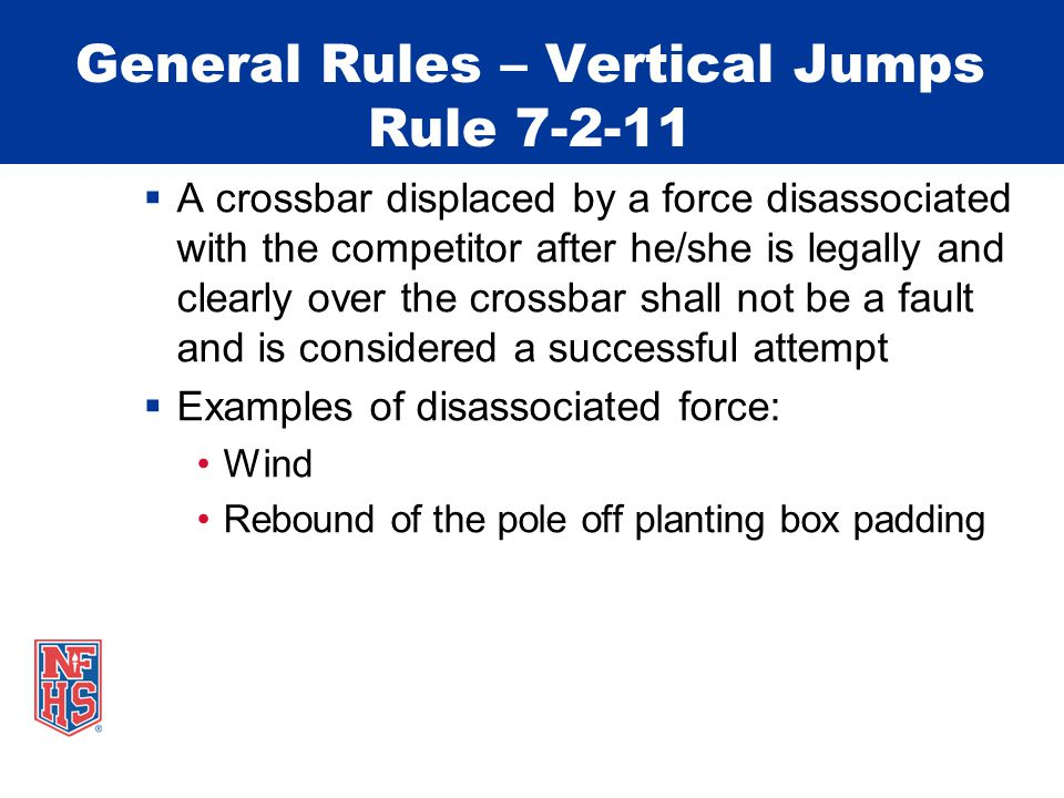 General Rules – Vertical Jumps Rule 7-2-11  A crossbar displaced by a force disassociated with the competitor after he/she is legally and clearly over the crossbar shall not be a fault and is considered a successful attempt  Examples of disassociated force: Wind Rebound of the pole off planting box padding
