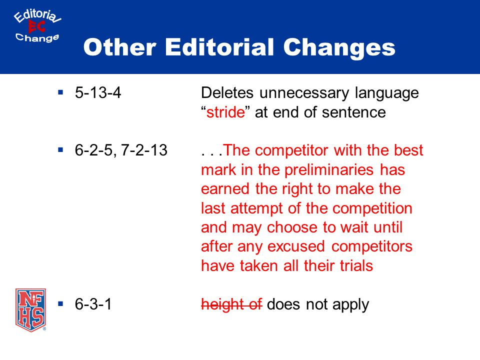 Other Editorial Changes  5-13-4Deletes unnecessary language stride at end of sentence  6-2-5, 7-2-13...The competitor with the best mark in the preliminaries has earned the right to make the last attempt of the competition and may choose to wait until after any excused competitors have taken all their trials  6-3-1height of does not apply