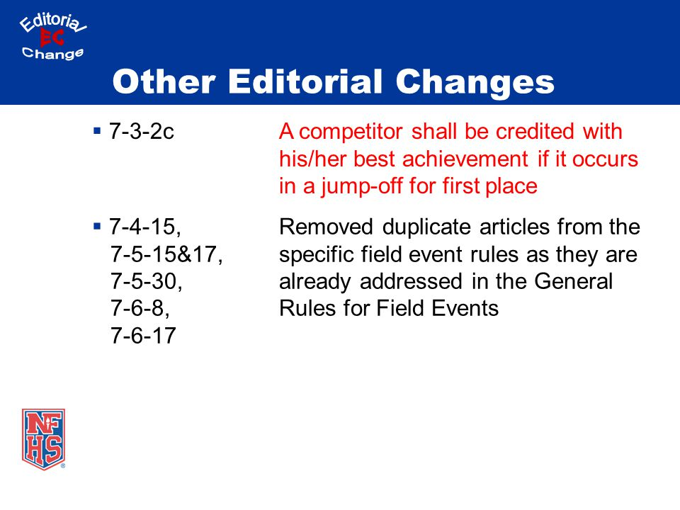 Other Editorial Changes  7-3-2cA competitor shall be credited with his/her best achievement if it occurs in a jump-off for first place  7-4-15, 7-5-15&17, 7-5-30, 7-6-8, 7-6-17 Removed duplicate articles from the specific field event rules as they are already addressed in the General Rules for Field Events