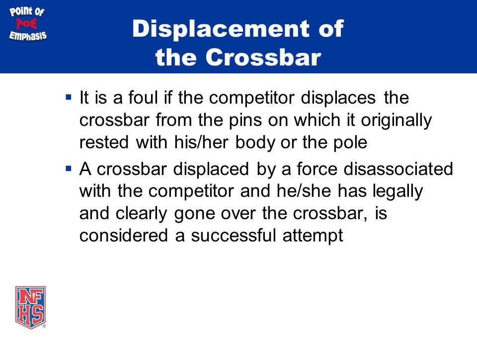 Displacement of the Crossbar  It is a foul if the competitor displaces the crossbar from the pins on which it originally rested with his/her body or the pole  A crossbar displaced by a force disassociated with the competitor and he/she has legally and clearly gone over the crossbar, is considered a successful attempt