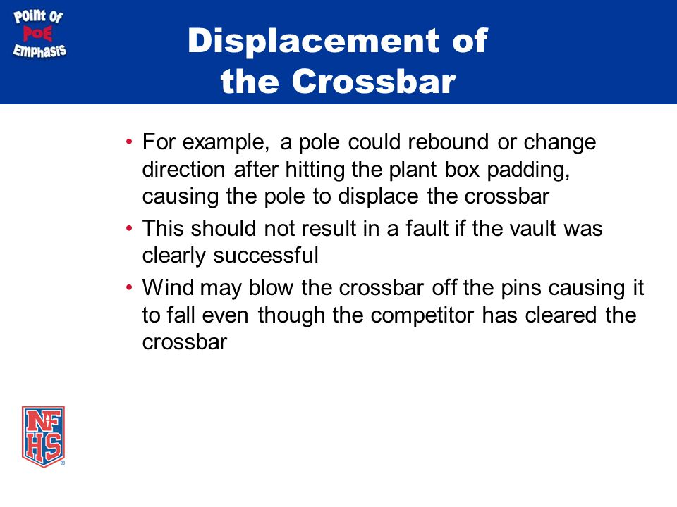 Displacement of the Crossbar For example, a pole could rebound or change direction after hitting the plant box padding, causing the pole to displace t