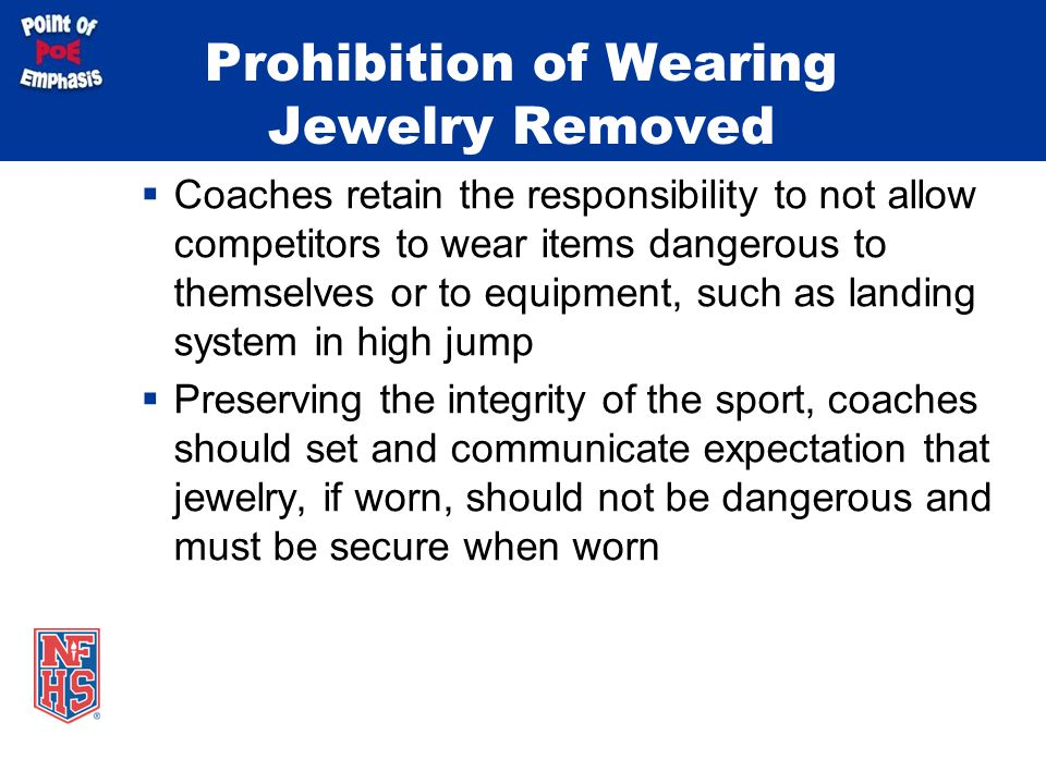 Prohibition of Wearing Jewelry Removed  Coaches retain the responsibility to not allow competitors to wear items dangerous to themselves or to equipm
