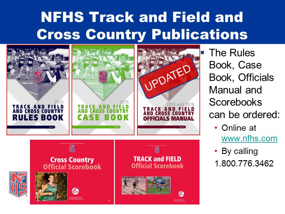 NFHS Track and Field and Cross Country Publications  The Rules Book, Case Book, Officials Manual and Scorebooks can be ordered: Online at www.nfhs.co