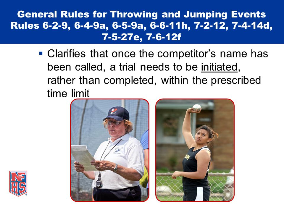 General Rules for Throwing and Jumping Events Rules 6-2-9, 6-4-9a, 6-5-9a, 6-6-11h, 7-2-12, 7-4-14d, 7-5-27e, 7-6-12f  Clarifies that once the competitor's name has been called, a trial needs to be initiated, rather than completed, within the prescribed time limit