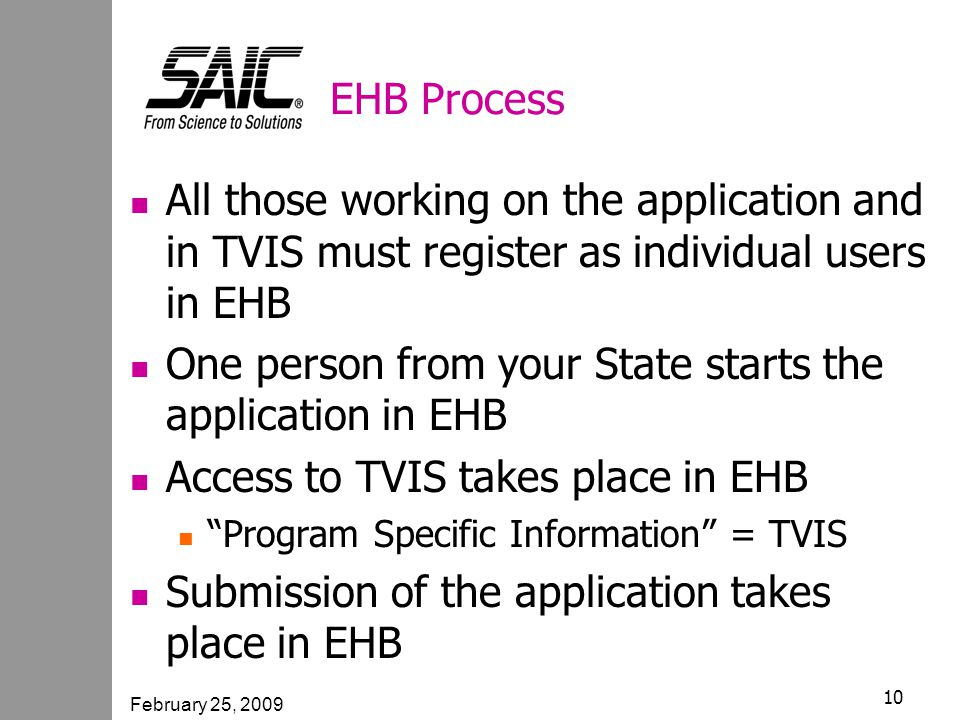 February 25, 2009 10 EHB Process All those working on the application and in TVIS must register as individual users in EHB One person from your State starts the application in EHB Access to TVIS takes place in EHB Program Specific Information = TVIS Submission of the application takes place in EHB