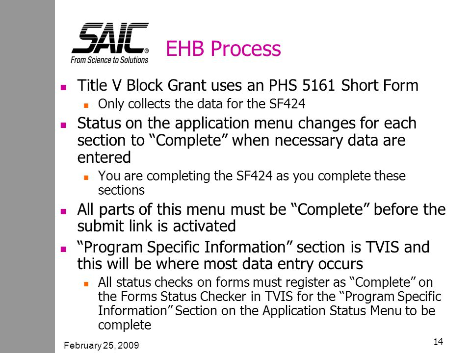 February 25, 2009 14 EHB Process Title V Block Grant uses an PHS 5161 Short Form Only collects the data for the SF424 Status on the application menu changes for each section to Complete when necessary data are entered You are completing the SF424 as you complete these sections All parts of this menu must be Complete before the submit link is activated Program Specific Information section is TVIS and this will be where most data entry occurs All status checks on forms must register as Complete on the Forms Status Checker in TVIS for the Program Specific Information Section on the Application Status Menu to be complete