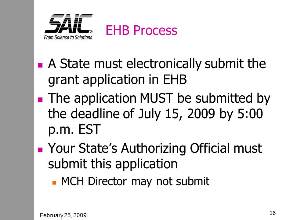 February 25, 2009 16 EHB Process A State must electronically submit the grant application in EHB The application MUST be submitted by the deadline of July 15, 2009 by 5:00 p.m.