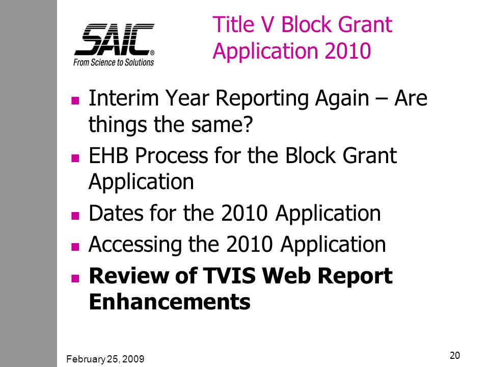 February 25, 2009 20 Title V Block Grant Application 2010 Interim Year Reporting Again – Are things the same.