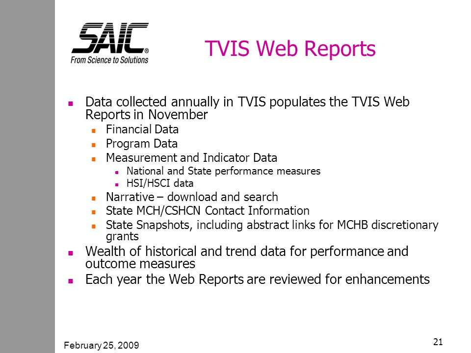 February 25, 2009 21 TVIS Web Reports Data collected annually in TVIS populates the TVIS Web Reports in November Financial Data Program Data Measurement and Indicator Data National and State performance measures HSI/HSCI data Narrative – download and search State MCH/CSHCN Contact Information State Snapshots, including abstract links for MCHB discretionary grants Wealth of historical and trend data for performance and outcome measures Each year the Web Reports are reviewed for enhancements