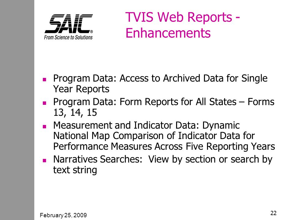 February 25, 2009 22 TVIS Web Reports - Enhancements Program Data: Access to Archived Data for Single Year Reports Program Data: Form Reports for All States – Forms 13, 14, 15 Measurement and Indicator Data: Dynamic National Map Comparison of Indicator Data for Performance Measures Across Five Reporting Years Narratives Searches: View by section or search by text string