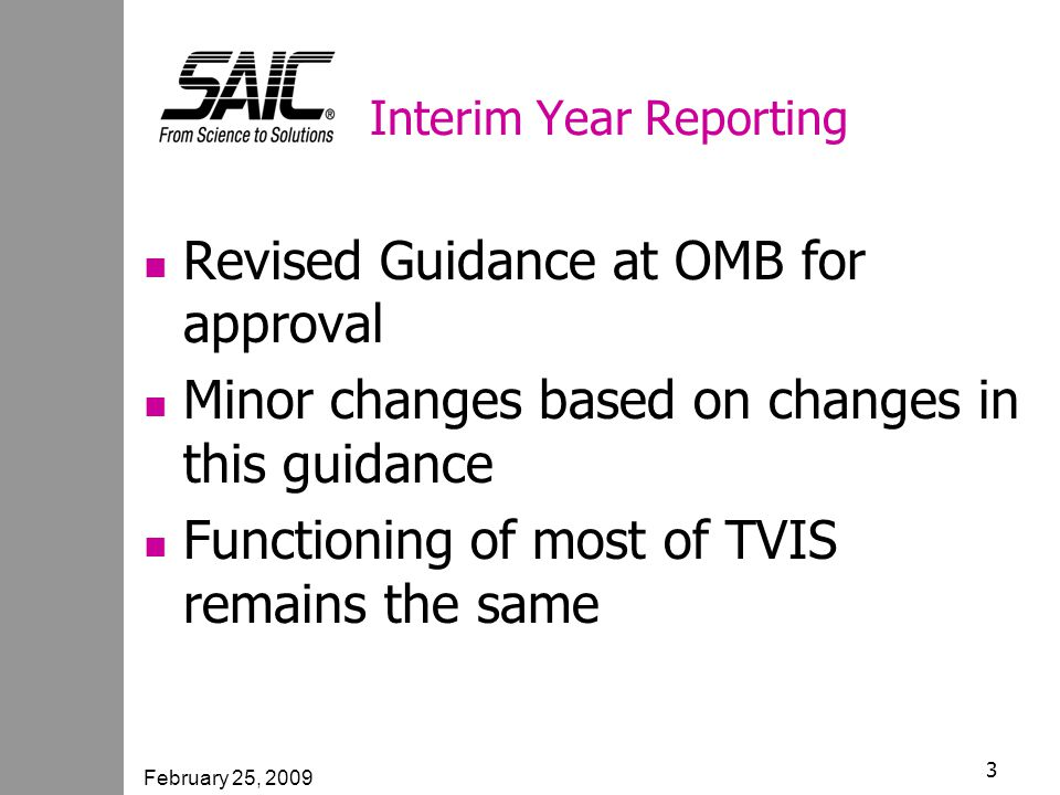 February 25, 2009 3 Interim Year Reporting Revised Guidance at OMB for approval Minor changes based on changes in this guidance Functioning of most of TVIS remains the same