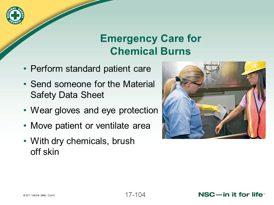 © 2011 National Safety Council 17-104 Emergency Care for Chemical Burns Perform standard patient care Send someone for the Material Safety Data Sheet