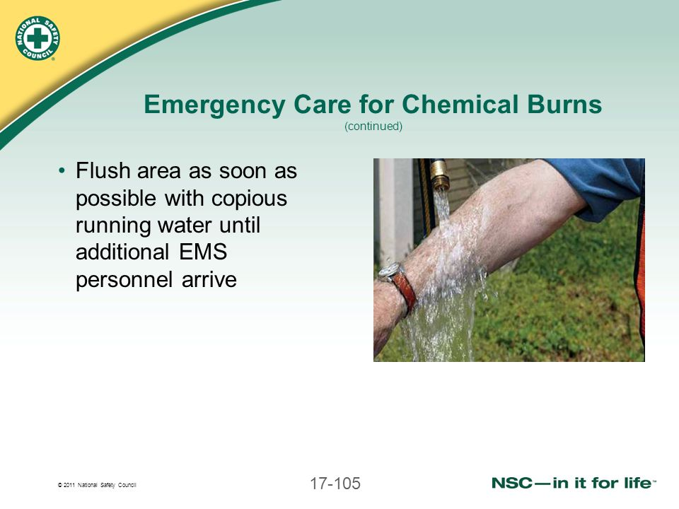 © 2011 National Safety Council 17-105 Emergency Care for Chemical Burns (continued) Flush area as soon as possible with copious running water until ad