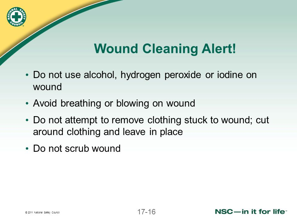 © 2011 National Safety Council 17-16 Wound Cleaning Alert! Do not use alcohol, hydrogen peroxide or iodine on wound Avoid breathing or blowing on woun
