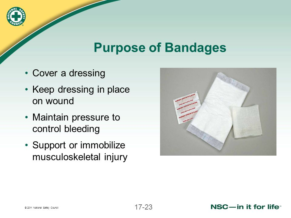© 2011 National Safety Council 17-23 Purpose of Bandages Cover a dressing Keep dressing in place on wound Maintain pressure to control bleeding Suppor