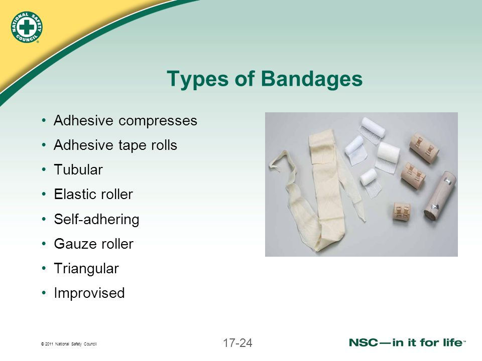 © 2011 National Safety Council 17-24 Types of Bandages Adhesive compresses Adhesive tape rolls Tubular Elastic roller Self-adhering Gauze roller Trian