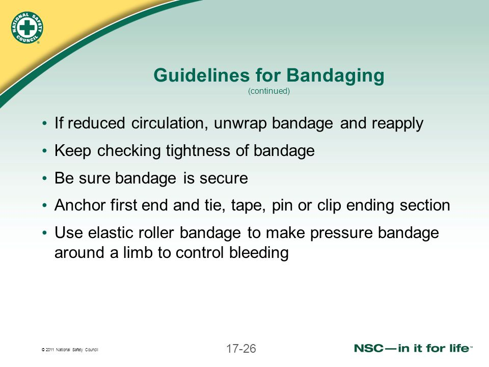 © 2011 National Safety Council 17-26 Guidelines for Bandaging (continued) If reduced circulation, unwrap bandage and reapply Keep checking tightness o