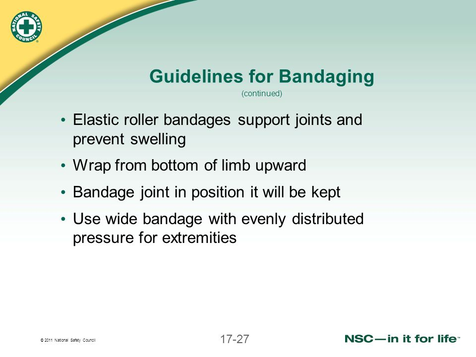 © 2011 National Safety Council 17-27 Guidelines for Bandaging (continued) Elastic roller bandages support joints and prevent swelling Wrap from bottom