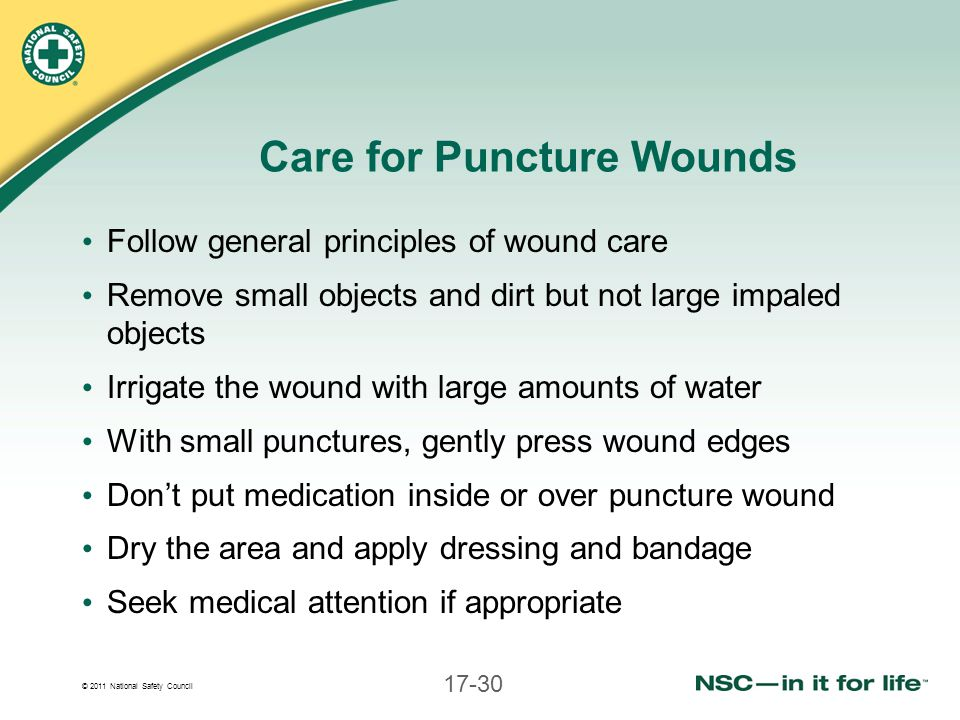© 2011 National Safety Council 17-30 Care for Puncture Wounds Follow general principles of wound care Remove small objects and dirt but not large impa