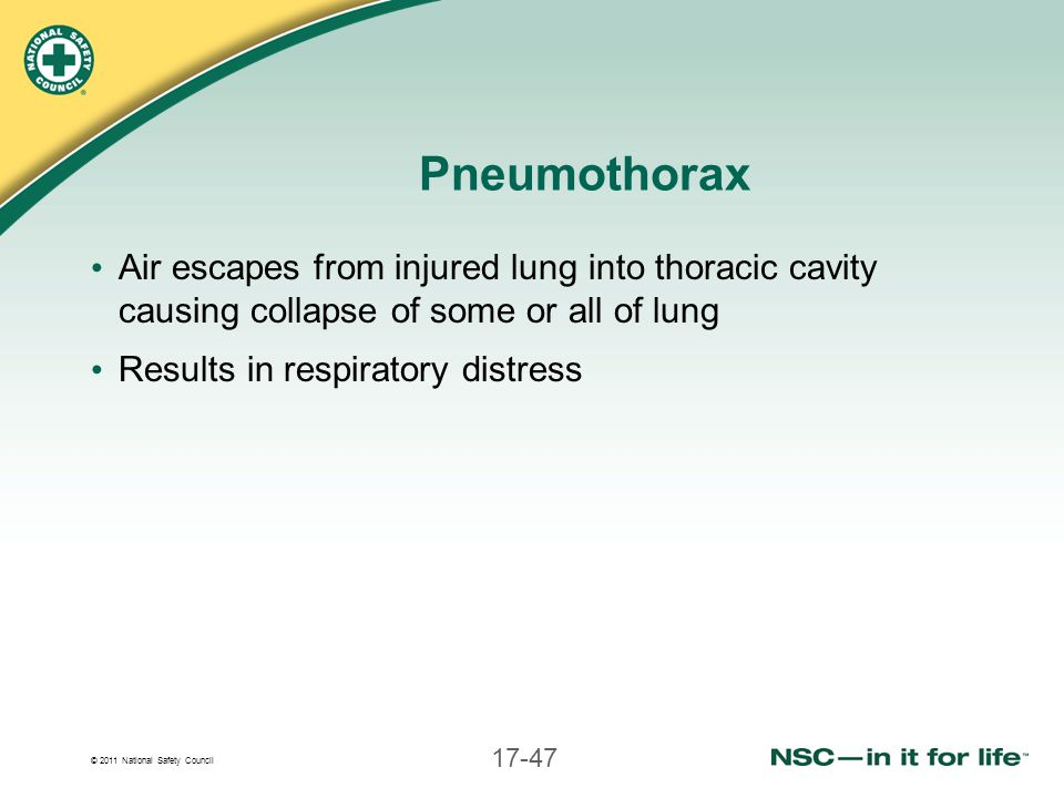 © 2011 National Safety Council 17-47 Pneumothorax Air escapes from injured lung into thoracic cavity causing collapse of some or all of lung Results i