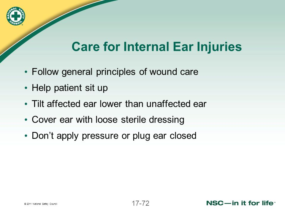 © 2011 National Safety Council 17-72 Care for Internal Ear Injuries Follow general principles of wound care Help patient sit up Tilt affected ear lowe