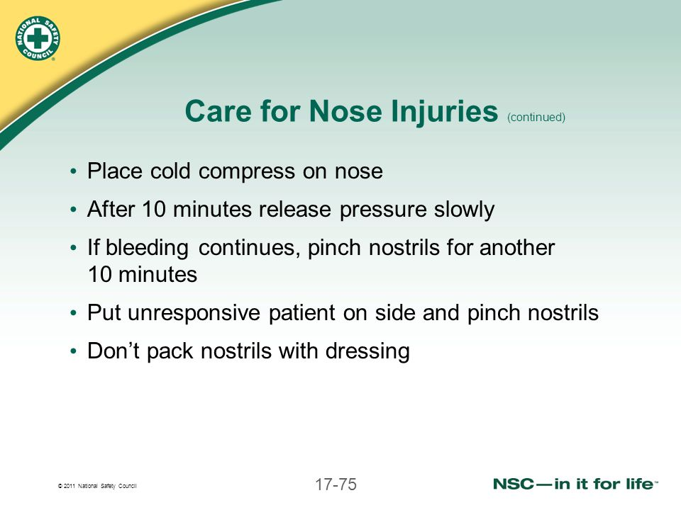 © 2011 National Safety Council 17-75 Care for Nose Injuries (continued) Place cold compress on nose After 10 minutes release pressure slowly If bleedi