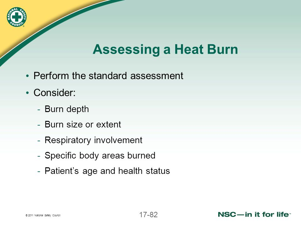 © 2011 National Safety Council 17-82 Assessing a Heat Burn Perform the standard assessment Consider: -Burn depth -Burn size or extent -Respiratory inv