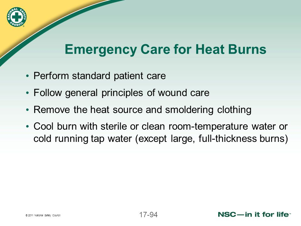 © 2011 National Safety Council 17-94 Emergency Care for Heat Burns Perform standard patient care Follow general principles of wound care Remove the he