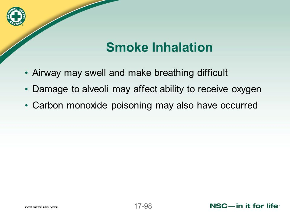 © 2011 National Safety Council 17-98 Smoke Inhalation Airway may swell and make breathing difficult Damage to alveoli may affect ability to receive ox