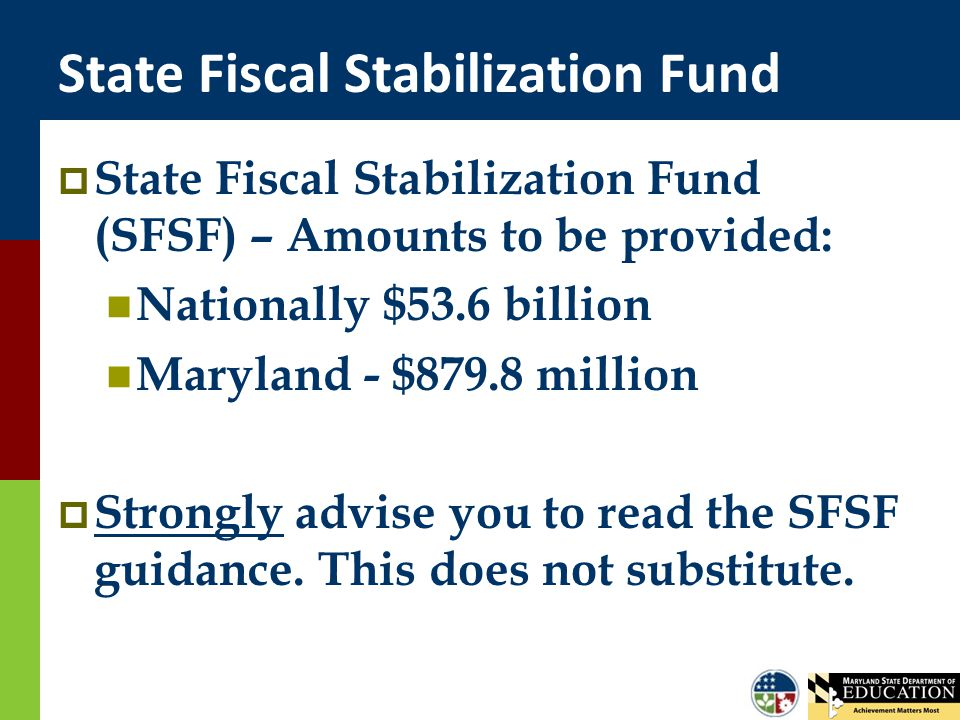 State Fiscal Stabilization Fund  State Fiscal Stabilization Fund (SFSF) – Amounts to be provided: Nationally $53.6 billion Maryland - $879.8 million