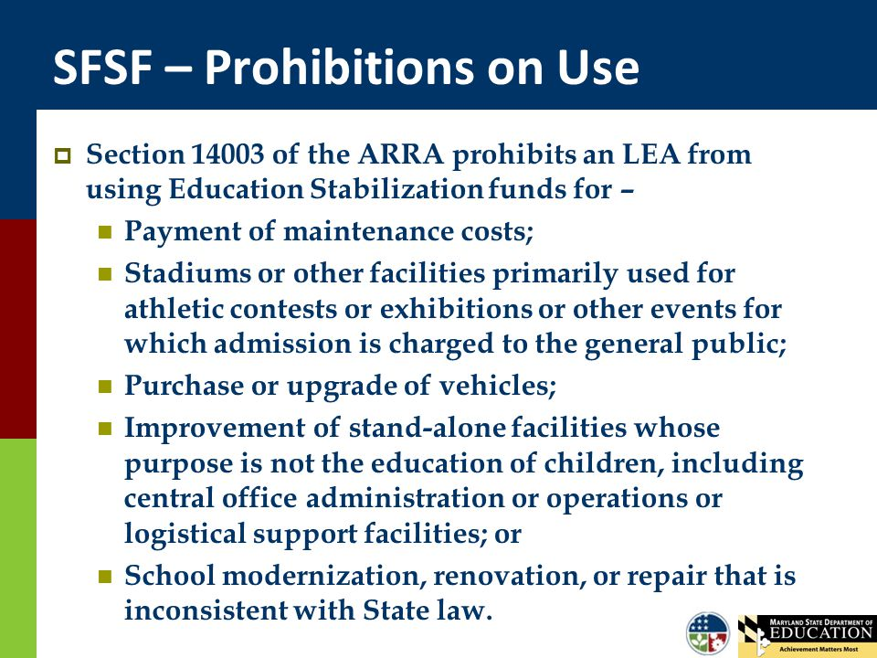 SFSF – Prohibitions on Use  Section 14003 of the ARRA prohibits an LEA from using Education Stabilization funds for – Payment of maintenance costs; S