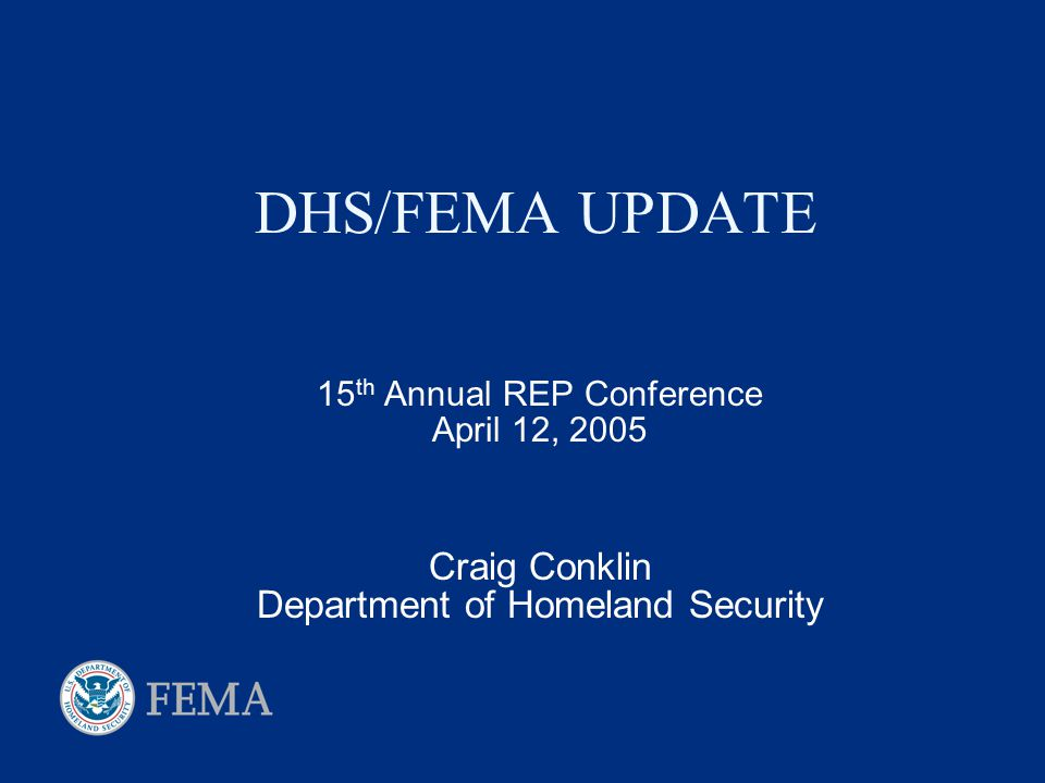 DHS/FEMA UPDATE 15 th Annual REP Conference April 12, 2005 Craig Conklin Department of Homeland Security