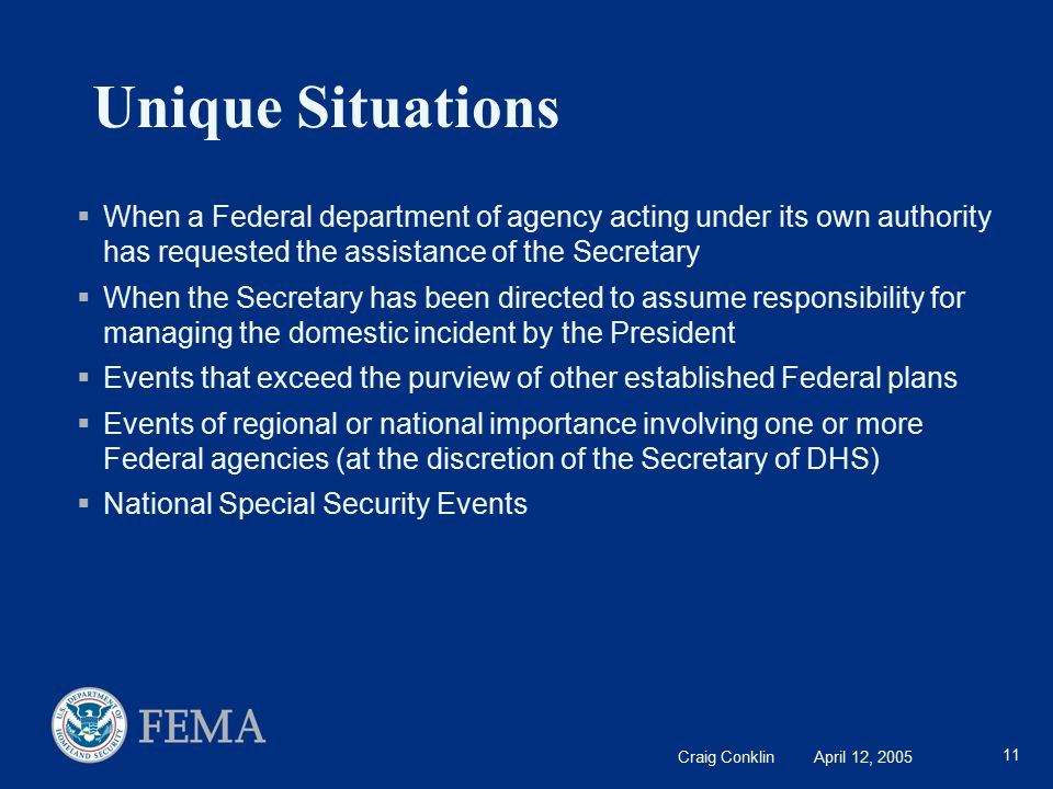 Craig Conklin April 12, 2005 11 Unique Situations  When a Federal department of agency acting under its own authority has requested the assistance of the Secretary  When the Secretary has been directed to assume responsibility for managing the domestic incident by the President  Events that exceed the purview of other established Federal plans  Events of regional or national importance involving one or more Federal agencies (at the discretion of the Secretary of DHS)  National Special Security Events