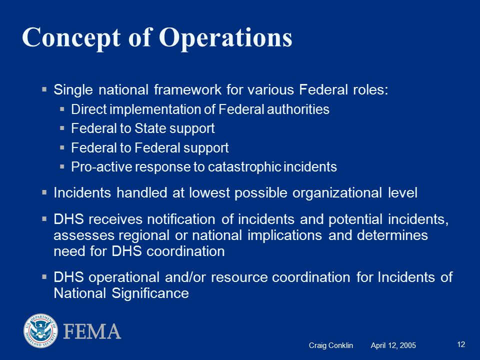 Craig Conklin April 12, 2005 12 Concept of Operations  Single national framework for various Federal roles:  Direct implementation of Federal authorities  Federal to State support  Federal to Federal support  Pro-active response to catastrophic incidents  Incidents handled at lowest possible organizational level  DHS receives notification of incidents and potential incidents, assesses regional or national implications and determines need for DHS coordination  DHS operational and/or resource coordination for Incidents of National Significance