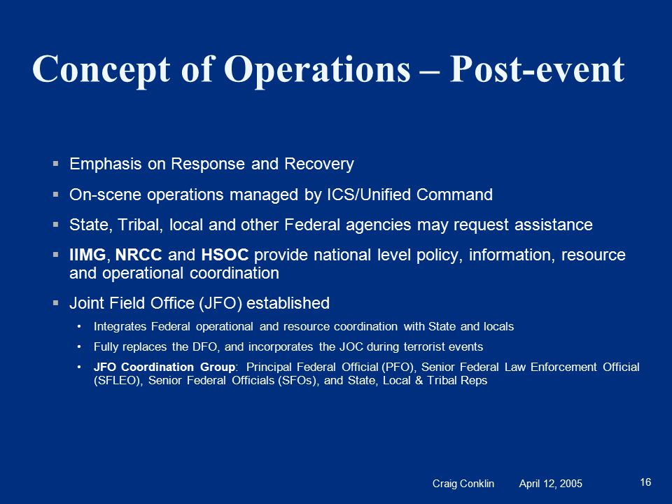 Craig Conklin April 12, 2005 16 Concept of Operations – Post-event  Emphasis on Response and Recovery  On-scene operations managed by ICS/Unified Command  State, Tribal, local and other Federal agencies may request assistance  IIMG, NRCC and HSOC provide national level policy, information, resource and operational coordination  Joint Field Office (JFO) established Integrates Federal operational and resource coordination with State and locals Fully replaces the DFO, and incorporates the JOC during terrorist events JFO Coordination Group: Principal Federal Official (PFO), Senior Federal Law Enforcement Official (SFLEO), Senior Federal Officials (SFOs), and State, Local & Tribal Reps