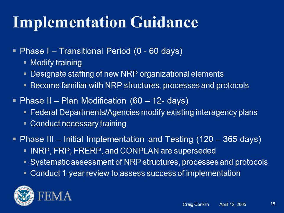 Craig Conklin April 12, 2005 18 Implementation Guidance  Phase I – Transitional Period (0 - 60 days)  Modify training  Designate staffing of new NRP organizational elements  Become familiar with NRP structures, processes and protocols  Phase II – Plan Modification (60 – 12- days)  Federal Departments/Agencies modify existing interagency plans  Conduct necessary training  Phase III – Initial Implementation and Testing (120 – 365 days)  INRP, FRP, FRERP, and CONPLAN are superseded  Systematic assessment of NRP structures, processes and protocols  Conduct 1-year review to assess success of implementation