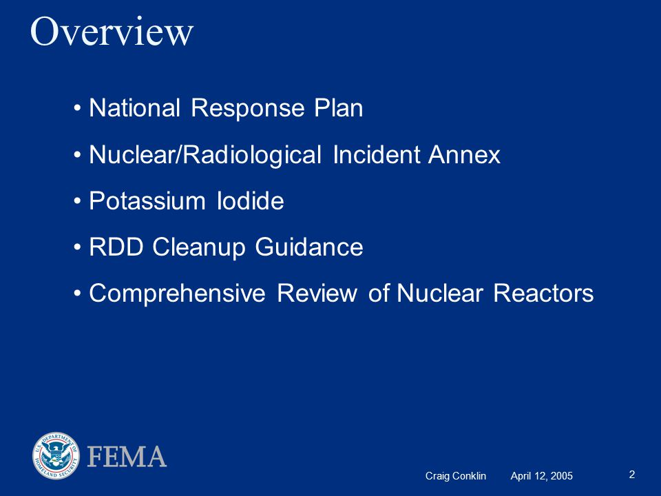 Craig Conklin April 12, 2005 2 Overview National Response Plan Nuclear/Radiological Incident Annex Potassium Iodide RDD Cleanup Guidance Comprehensive Review of Nuclear Reactors